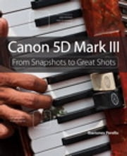 Canon 5D Mark III - From Snapshots to Great Shots ebook by Ibarionex Perello