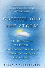 Writing Out the Storm - Reading and Writing Your Way Through Serious Illness or Injury ebook by Barbara Abercrombie
