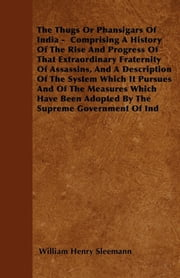 The Thugs Or Phansigars Of India - Comprising A History Of The Rise And Progress Of That Extraordinary Fraternity Of Assassins, And A Description Of The System Which It Pursues And Of The Measures Which Have Been Adopted By The Supreme Government Of  ebook by William Henry Sleemann