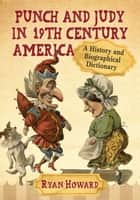 Punch and Judy in 19th Century America - A History and Biographical Dictionary ebook by Ryan Howard