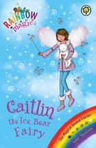 Caitlin the Ice Bear Fairy - The Magical Animal Fairies Book 7 ebook by Daisy Meadows, Georgie Ripper