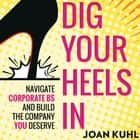 Dig Your Heels In - Navigate Corporate BS and Build the Company You Deserve Audiolibro by Joan Kuhl, Joan Kuhl