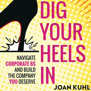 Dig Your Heels In - Navigate Corporate BS and Build the Company You Deserve audiobook by Joan Kuhl