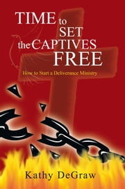 Time to Set the Captives Free - How to Start a Deliverance Ministry ebook by Kathy DeGraw