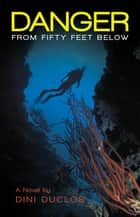 Danger from Fifty Feet Below ebook by Dini Duclos