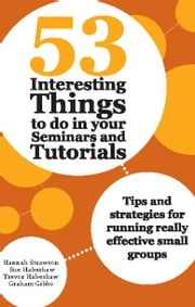 53 Interesting Things to do in your Seminars and Tutorials - Tips and strategies for running really effective small groups ebook by Hannah Strawson,Sue Habeshaw,Trevor Habeshaw and Graham Gibbs