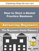 How to Start a Dental Practice Business (Beginners Guide) - How to Start a Dental Practice Business (Beginners Guide) ebook by Retha Earle