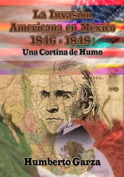 La Invasión Americana en México - Una Cortina de Humo ebook by Kobo.Web.Store.Products.Fields.ContributorFieldViewModel