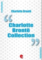 Charlotte Bronte Collection: Jane Eyre, The Professor, Villette, Poems by Currer Bell, Shirley ebook by Charlotte Brontë