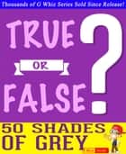 Fifty Shades of Grey - True or False? - Fun Facts and Trivia Tidbits Quiz Game Books ebook by G Whiz