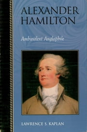 Alexander Hamilton - Ambivalent Anglophile ebook by Lawrence S. Kaplan