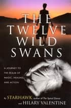 The Twelve Wild Swans - A Journey to the Realm of Magic, Healing, and Action ebook by Starhawk, Hillary Valentine