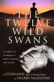 The Twelve Wild Swans - A Journey to the Realm of Magic, Healing, and Action ebook by Starhawk,Hillary Valentine
