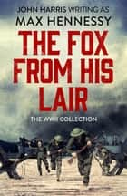 The Fox From His Lair - The WWII Collection ebook by Max Hennessy