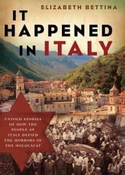 It Happened in Italy - Untold Stories of How the People of Italy Defied the Horrors of the Holocaust ebook by Elizabeth Bettina