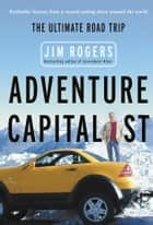 Adventure Capitalist - The Ultimate Road Trip ebook by Jim Rogers