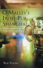 O'Malley's Irish Pub, Shanghai - An Entrepeneur's Guide to Doing Business in China ebook by Rob Young