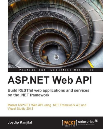 ASP.NET Web API - Build RESTful web applications and services on the .NET framework ebook by Joydip Kanjilal