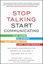 Stop Talking, Start Communicating: Counterintuitive Secrets to Success in Business and in Life, with a foreword by Martha Mendoza ebook by Geoffrey Tumlin