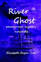 River Ghost: Paranormal Mystery Novelette by Elizabeth Eagan-Cox ebook by Elizabeth Eagan-Cox