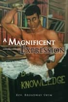 A Magnificent Expression ebook by Rev. Broadway Swim