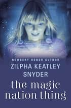 The Magic Nation Thing ebook by Zilpha Keatley Snyder