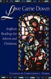 Love Came Down - Anglican Readings for Advent and Christmas ebook by Christopher L. Webber