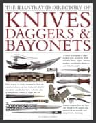 The Illustrated Directory of Knives, Daggers & Bayonets - A Visual Encyclopedia of Edged Weapons from around the world, including knives, daggers, bayonets, machetes and khanjars, with over 500 photographs ebook by Dr Tobias Capwell