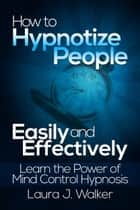 How to Hypnotize People Easily and Effectively: Learn the Power of Mind Control Hypnosis ebook by Laura J. Walker
