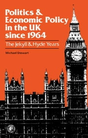 Politics and Economic Policy in the UK Since 1964: The Jekyll and Hyde Years ebook by Stewart, Michael J.