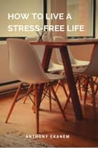 How to Live a Stress-Free Life ebook by Anthony Ekanem