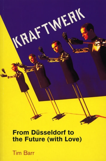 Kraftwerk - from Dusseldorf to the Future With Love ebook by Tim Barr