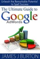 The Ultimate Guide to Google AdWords - Unleash the Remarkable Potential to Spell Success ebook by James J. Burton