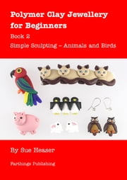 Polymer Clay Jewellery for Beginners: Book 2 - Simple Sculpting Animals and Birds ebook by Sue Heaser