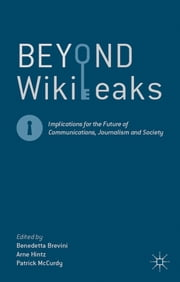 Beyond WikiLeaks - Implications for the Future of Communications, Journalism and Society ebook by Benedetta Brevini,Dr Arne Hintz,Patrick McCurdy