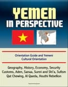 Yemen in Perspective: Orientation Guide and Yemeni Cultural Orientation: Geography, History, Economy, Security, Customs, Aden, Sanaa, Sunni and Shi'a, Sufism, Qat Chewing, Al Qaeda, Houthi Rebellion ebook by Progressive Management