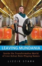 Leaving Mundania: Inside the Transformative World of Live Action Role-Playing Games ebook by Lizzie Stark