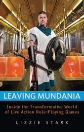 Leaving Mundania: Inside the Transformative World of Live Action Role-Playing Games - Inside the Transformative World of Live Action Role-Playing Games ebook by Lizzie Stark