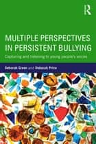 Multiple Perspectives in Persistent Bullying - Capturing and listening to young people's voices eBook by Deborah Green, Deborah Price