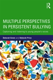 Multiple Perspectives in Persistent Bullying - Capturing and listening to young people's voices ebook by Deborah Green,Deborah Price