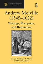 Andrew Melville (1545–1622) - Writings, Reception, and Reputation ebook by Steven J. Reid,Roger A. Mason