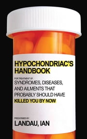 The Hypochondriac's Handbook - Syndromes, Diseases, and Ailments that Probably Should Have Killed You By Now eBook by Ian Landau