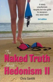 The Naked Truth About Hedonism II, 3rd Edition: A Totally Unauthorized, Naughty but Nice Guide to Jamaica's Very Adult Resort ebook by Chris Santilli