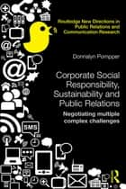 Corporate Social Responsibility, Sustainability and Public Relations - Negotiating Multiple Complex Challenges ebook by Donnalyn Pompper