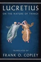 On the Nature of Things ebook by Lucretius, Frank O. Copley