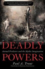 Deadly Powers - Animal Predators and the Mythic Imagination ebook by Paul A. Trout,Barbara Ehrenreich