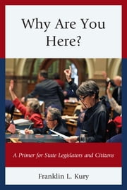 Why Are You Here? - A Primer for State Legislators and Citizens ebook by Franklin L. Kury