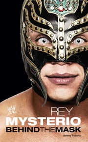 Rey Mysterio - Behind the Mask ebook by Jeremy Roberts