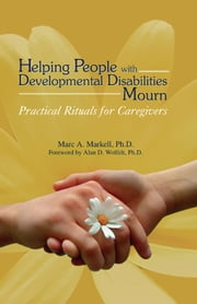 Helping People with Developmental Disabilities Mourn - Practical Rituals for Caregivers ebook by Marc A. Markell, PhD,Alan D. Wolfelt, PhD