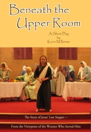 Beneath the Upper Room - A Short Play About Jesus' Last Supper-- from the Viewpoint of the Women Who Served Him ebook by Kevin M Reese